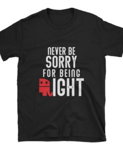 never be sorry for being right t-shirt