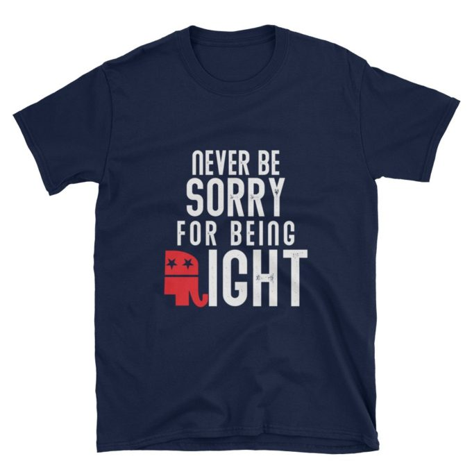Never Be Sorry For Being Right Republican T-Shirt