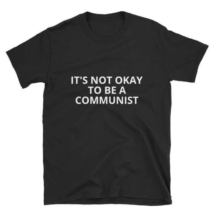 It's Not Okay To Be a Communist T-Shirt