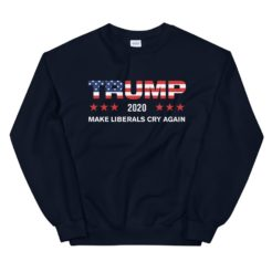 Make Liberals Cry Again Trump 2020 Sweatshirt